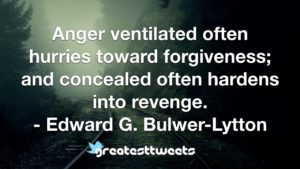 Anger ventilated often hurries toward forgiveness; and concealed often hardens into revenge. - Edward G. Bulwer-Lytton