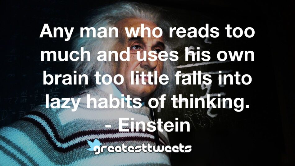 Any man who reads too much and uses his own brain too little falls into lazy habits of thinking. - Einstein