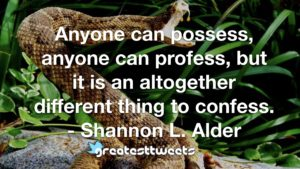Anyone can possess, anyone can profess, but it is an altogether different thing to confess. - Shannon L. Alder