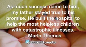 As much success came to him, my father stayed true to his promise. He built the hospital to help the most helpless children with catastrophic illnesses. - Marlo Thomas