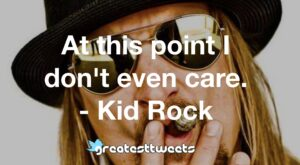 At this point I don't even care. - Kid Rock
