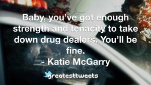 Baby, you've got enough strength and tenacity to take down drug dealers. You'll be fine. - Katie McGarry