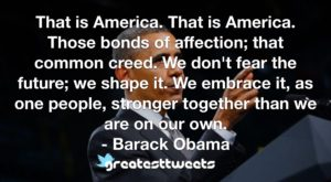 That is America. That is America. Those bonds of affection; that common creed. We don't fear the future; we shape it. We embrace it, as one people, stronger together than we are on our own.- Barack Obama.001