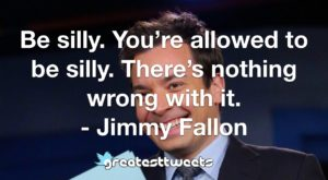 Be silly. You're allowed to be silly. There's nothing wrong with it. - Jimmy Fallon