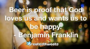 Beer is proof that God loves us and wants us to be happy. - Benjamin Franklin