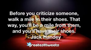 Before you criticize someone, walk a mile in their shoes. That way, you'll be a mile from them, and you'll have their shoes. - Jack Handey
