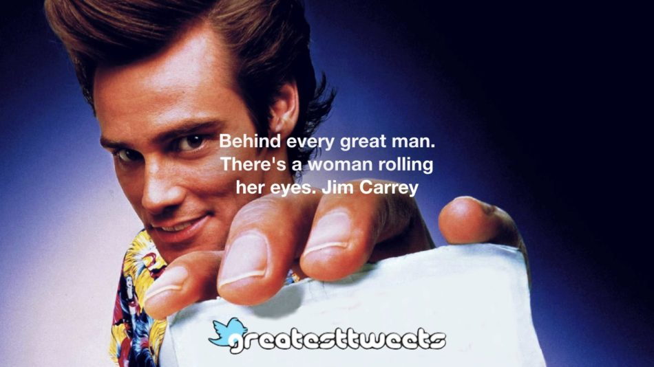 Behind every great man. There's a woman rolling her eyes. Jim Carrey