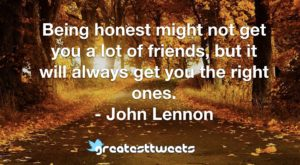 Being honest might not get you a lot of friends, but it will always get you the right ones. - John Lennon