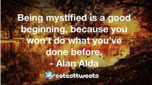 Being mystified is a good beginning, because you won't do what you've done before. - Alan Alda