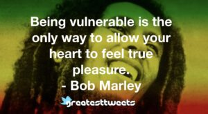 Being vulnerable is the only way to allow your heart to feel true pleasure. - Bob Marley