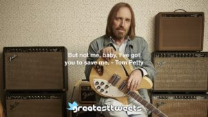 But not me, baby, I've got you to save me. - Tom Petty