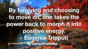 By forgiving and choosing to move on, one takes the power back to morph it into positive energy. - Eugenia Tripputi