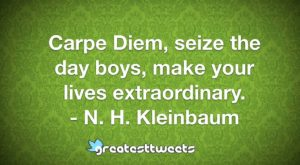 Carpe Diem, seize the day boys, make your lives extraordinary. - N. H. Kleinbaum