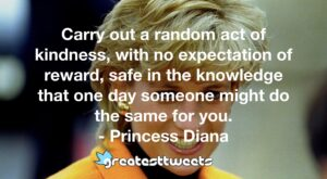 Carry out a random act of kindness, with no expectation of reward, safe in the knowledge that one day someone might do the same for you. - Princess Diana