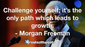 Challenge yourself; it's the only path which leads to growth. - Morgan Freeman