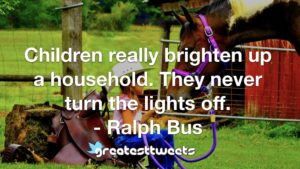Children really brighten up a household. They never turn the lights off. - Ralph Bus