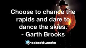 Choose to chance the rapids and dare to dance the skies. - Garth Brooks