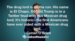 The drug lord is on the run. His name is El Chapo. Donald Trump is in a Twitter feud with this Mexican drug lord. It's historic- the first Americans have ever sided with a Mexican drug lord.- Conan O'Brien.001