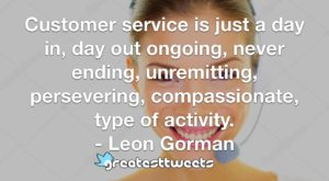 Customer service is just a day in, day out ongoing, never ending, unremitting, persevering, compassionate, type of activity. - Leon Gorman