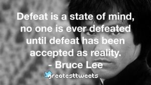 Defeat is a state of mind, no one is ever defeated until defeat has been accepted as reality. - Bruce Lee