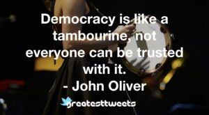 Democracy is like a tambourine, not everyone can be trusted with it. - John Oliver