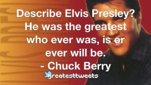 Describe Elvis Presley? He was the greatest who ever was, is or ever will be. - Chuck Berry