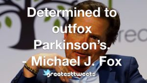 Determined to outfox Parkinson's. - Michael J. Fox