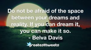Do not be afraid of the space between your dreams and reality. If you can dream it, you can make it so. - Belva Davis