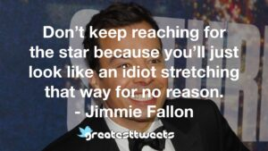 Don't keep reaching for the star because you'll just look like an idiot stretching that way for no reason. - Jimmie Fallon