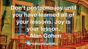Don't postpone joy until you have learned all of your lessons. Joy is your lesson. - Alan Cohen