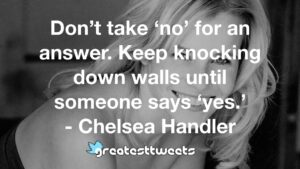 Don't take 'no' for an answer. Keep knocking down walls until someone says 'yes.' - Chelsea Handler