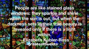 People are like stained glass windows: they sparkle and shine when the sun is out, but when the darkness sets in their true beauty is revealed only if there is a light within.- Elizabeth Kubler-Ross.001