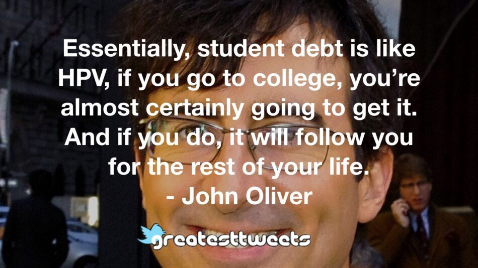 Essentially, student debt is like HPV, if you go to college, you're almost certainly going to get it. And if you do, it will follow you for the rest of your life. - John Oliver