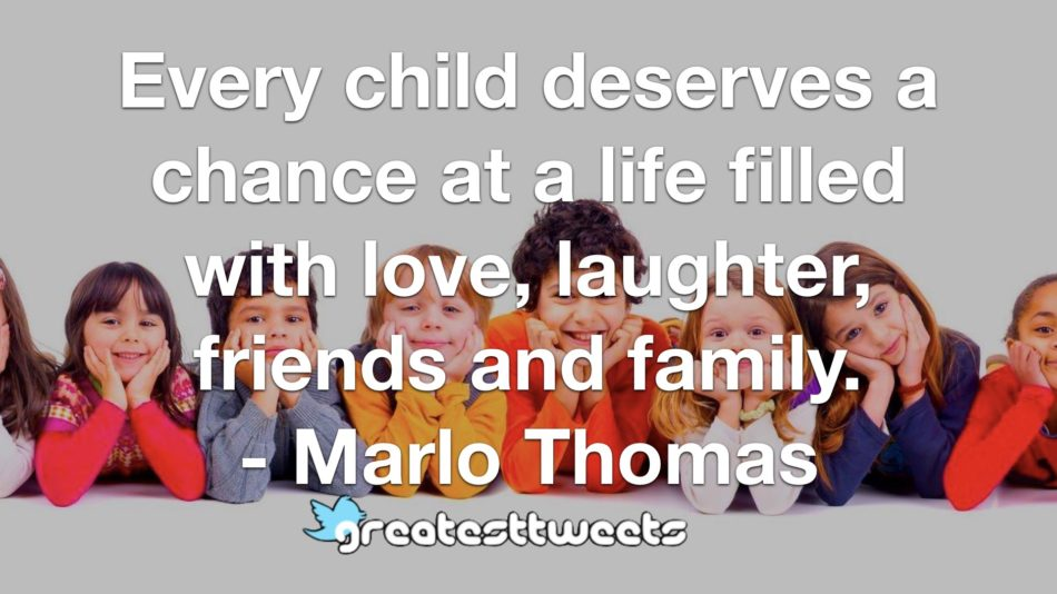 Every child deserves a chance at a life filled with love, laughter, friends and family. - Marlo Thomas