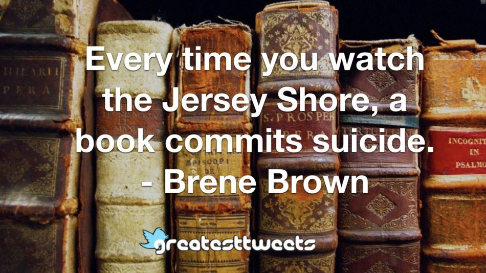 Every time you watch the Jersey Shore, a book commits suicide. - Brene Brown