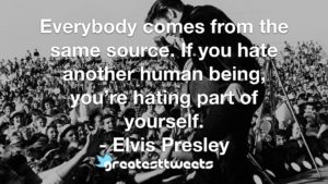 Everybody comes from the same source. If you hate another human being, you're hating part of yourself. - Elvis Presley
