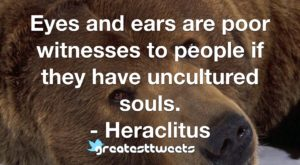 Eyes and ears are poor witnesses to people if they have uncultured souls. - Heraclitus