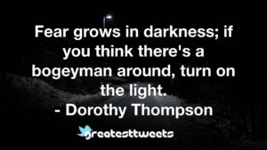 Fear grows in darkness; if you think there's a bogeyman around, turn on the light. - Dorothy Thompson