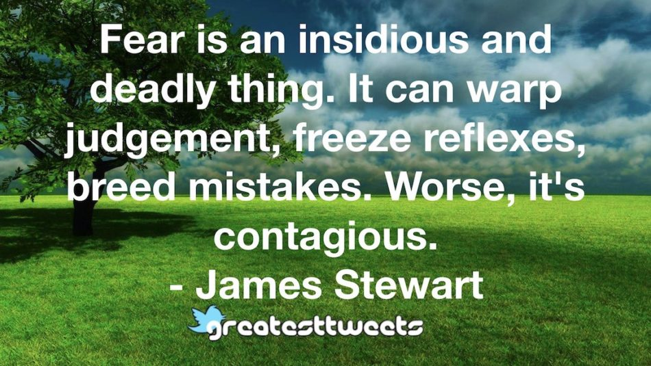 Fear is an insidious and deadly thing. It can warp judgement, freeze reflexes, breed mistakes. Worse, it's contagious. - James Stewart