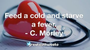 Feed a cold and starve a fever. - C. Morley