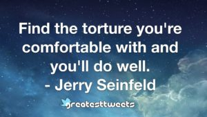 Find the torture you're comfortable with and you'll do well. - Jerry Seinfeld
