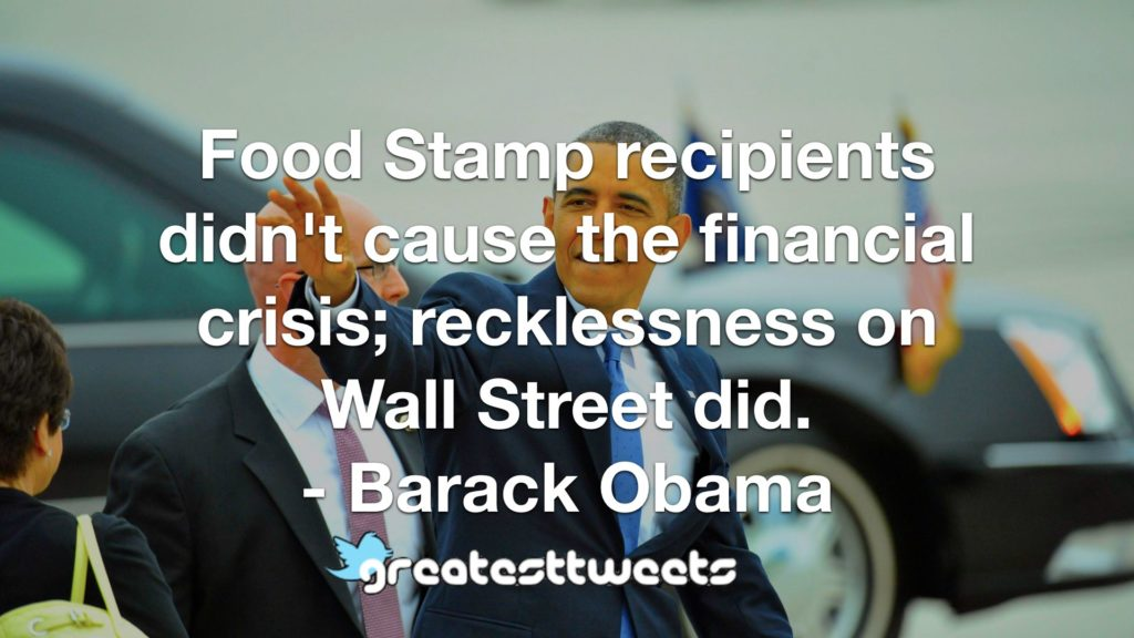 Food Stamp recipients didn't cause the financial crisis; recklessness on Wall Street did. - Barack Obama