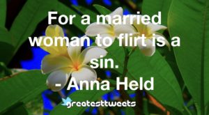 For a married woman to flirt is a sin. - Anna Held