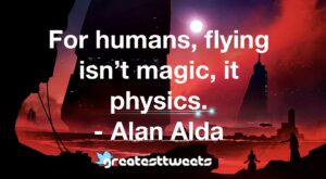 For humans, flying isn't magic, it physics. - Alan Alda