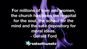For millions of men and women, the church has been the hospital for the soul, the school for the mind and the safe depository for moral ideas. - Gerald Ford
