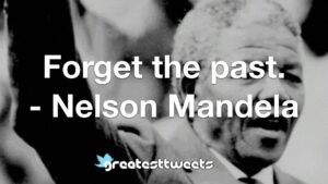 Forget the past. - Nelson Mandela