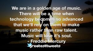 We are in a golden age of music. There will be a time when technology becomes so advanced that we'll rely on them to make music rather than raw talent. Music will lose it's soul.- Freddie Mercury.001