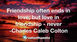 Friendship often ends in love; but love in friendship - never -Charles Caleb Colton