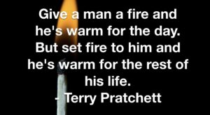 Give a man a fire and he's warm for the day. But set fire to him and he's warm for the rest of his life. - Terry Pratchett