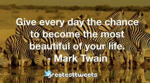 Give every day the chance to become the most beautiful of your life. - Mark Twain